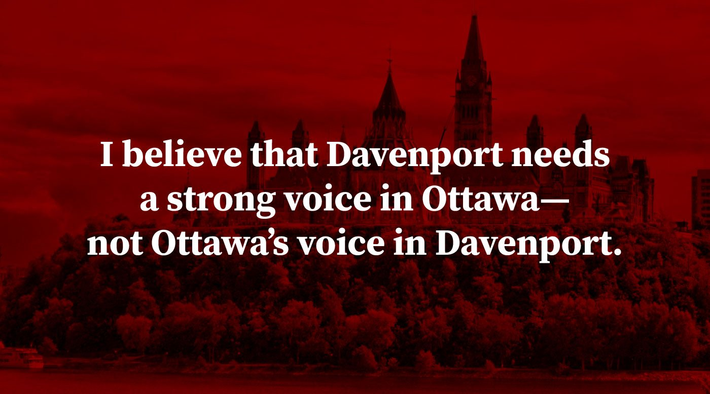 I believe that Davenport needs a strong voice in Ottawa—�not Ottawa's voice in Davenport.
