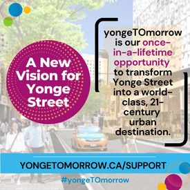 Yonge Street is Toronto's most iconic main street, but Toronto is changing quickly and Yonge Street has to catch up. #yongeTOmorrow is our once-in-a-lifetime opportunity to transform Yonge Street into a world-class, 21-century urban destination. We need your support and advocacy to bring this vision to life! Visit www.yongetomorrow.ca/support to tell City Councillors that you support the #yongeTOmorrow proposal.